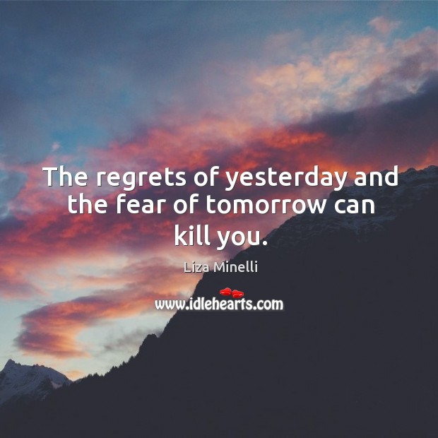 The regrets of yesterday and the fear of tomorrow can kill you. Image