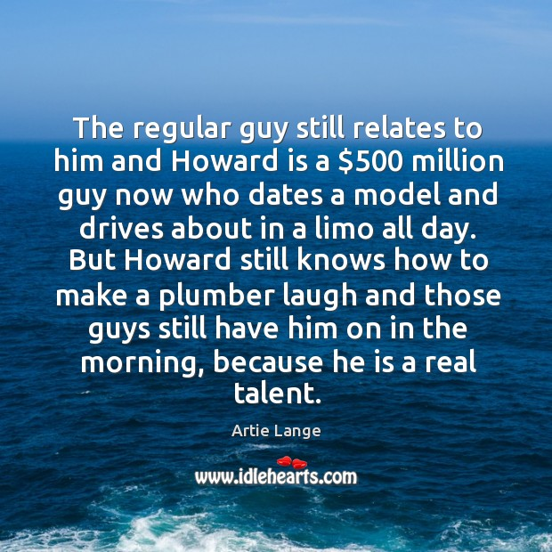 The regular guy still relates to him and howard is a $500 million guy now who dates a model Image