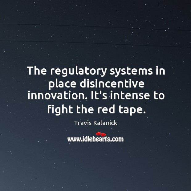 The regulatory systems in place disincentive innovation. It's intense to fight the Image