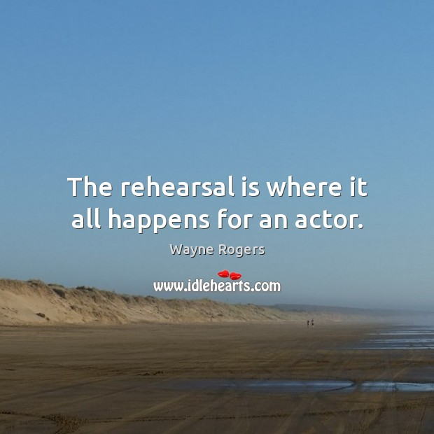 The rehearsal is where it all happens for an actor. Image