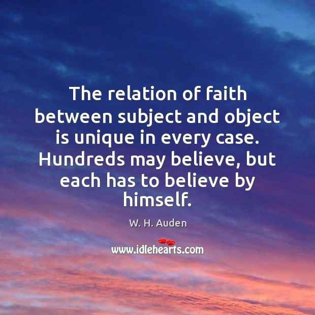The relation of faith between subject and object is unique in every W. H. Auden Picture Quote
