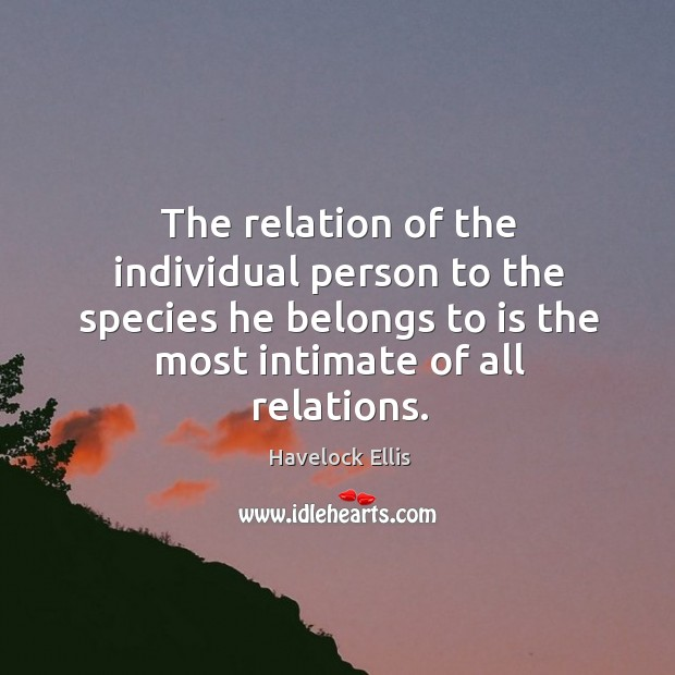The relation of the individual person to the species he belongs to is the most intimate of all relations. Havelock Ellis Picture Quote