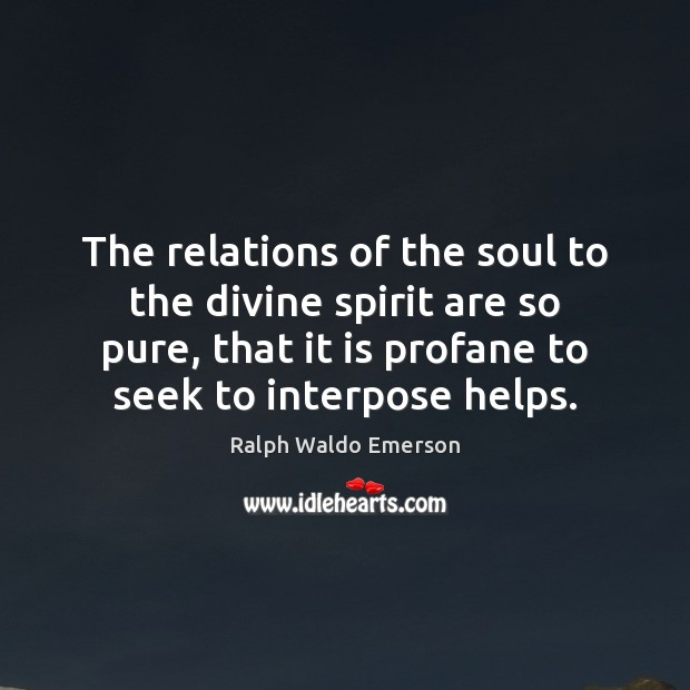 The relations of the soul to the divine spirit are so pure, Ralph Waldo Emerson Picture Quote