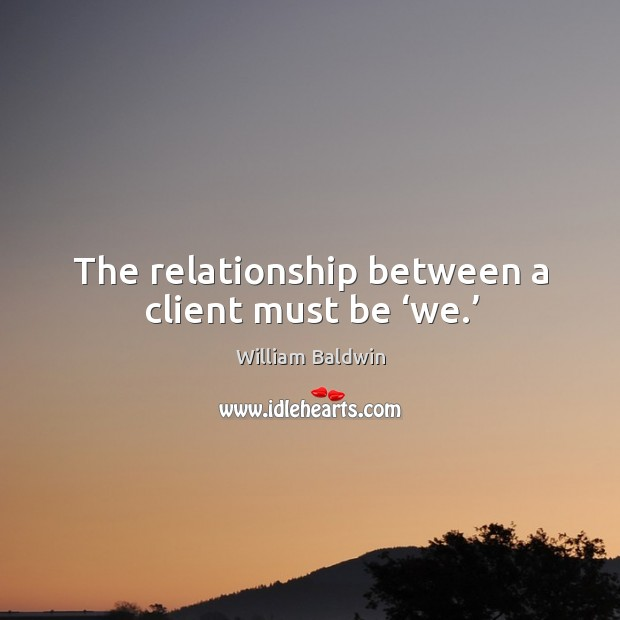 The relationship between a client must be 'we.' William Baldwin Picture Quote