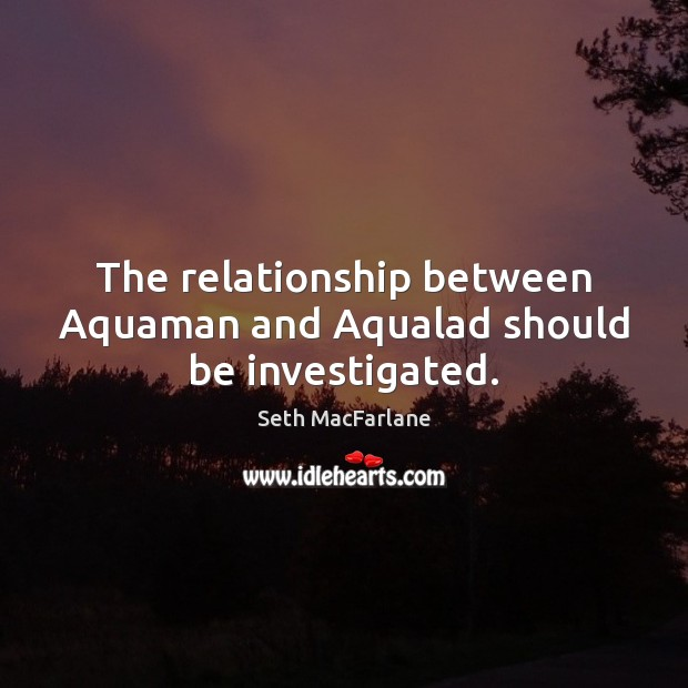 The relationship between Aquaman and Aqualad should be investigated. Seth MacFarlane Picture Quote