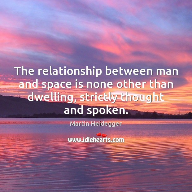 The relationship between man and space is none other than dwelling, strictly Martin Heidegger Picture Quote