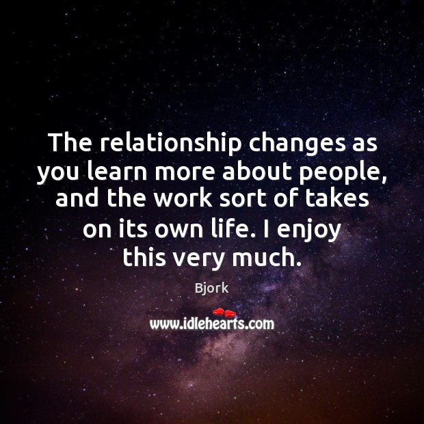 The relationship changes as you learn more about people, and the work Image