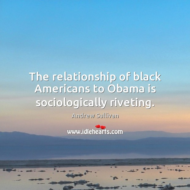 The relationship of black Americans to Obama is sociologically riveting. Andrew Sullivan Picture Quote