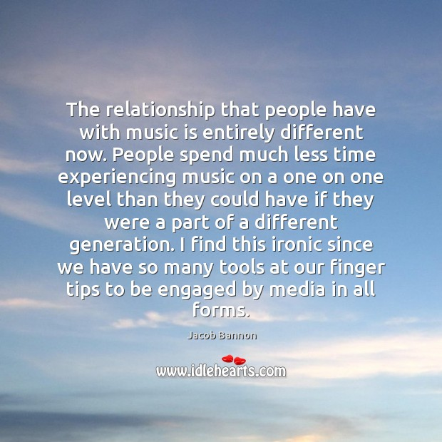 The relationship that people have with music is entirely different now. People Jacob Bannon Picture Quote