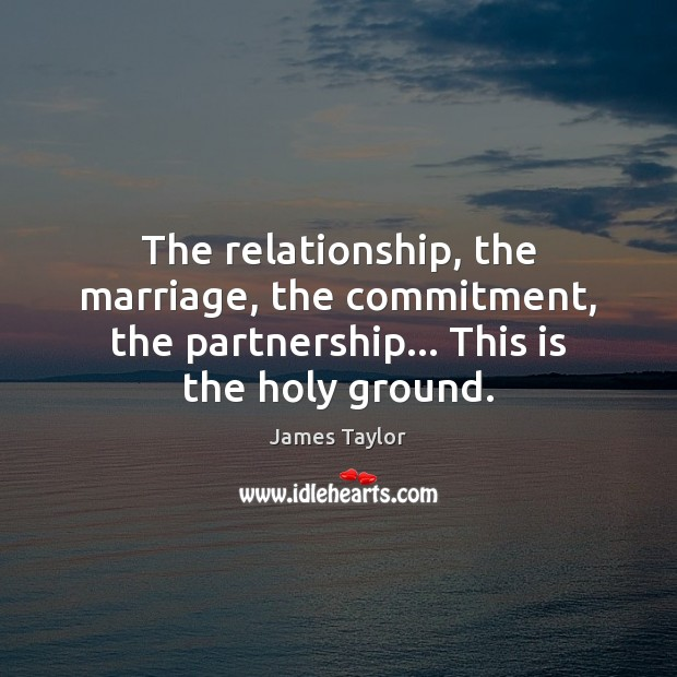 The relationship, the marriage, the commitment, the partnership… This is the holy James Taylor Picture Quote