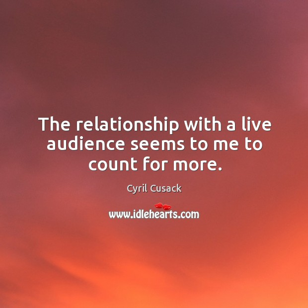 The relationship with a live audience seems to me to count for more. Image