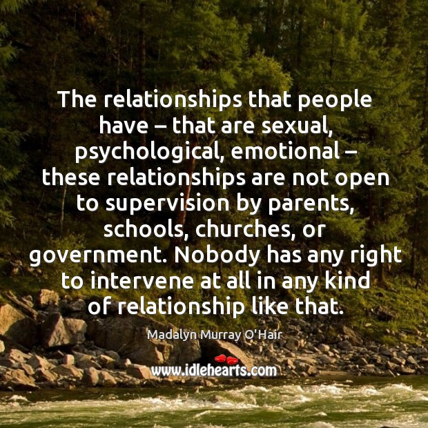 The relationships that people have – that are sexual, psychological, emotional – these relationships Madalyn Murray O'Hair Picture Quote