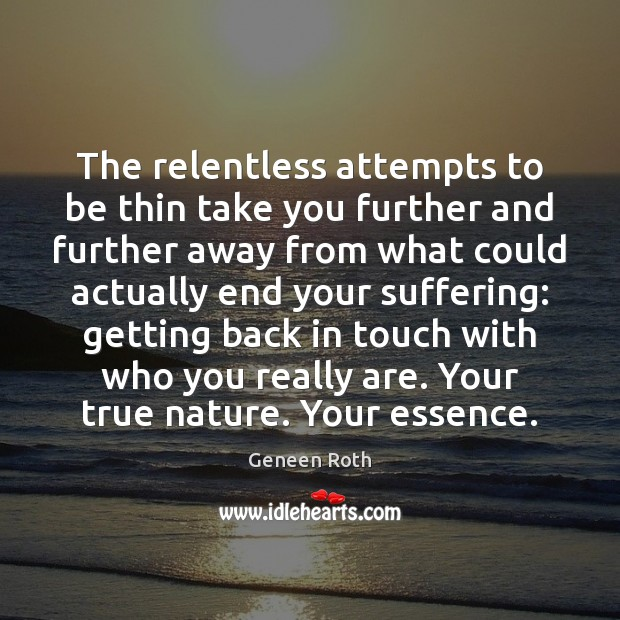 The relentless attempts to be thin take you further and further away Geneen Roth Picture Quote