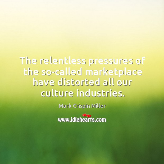 The relentless pressures of the so-called marketplace have distorted all our culture industries. Image
