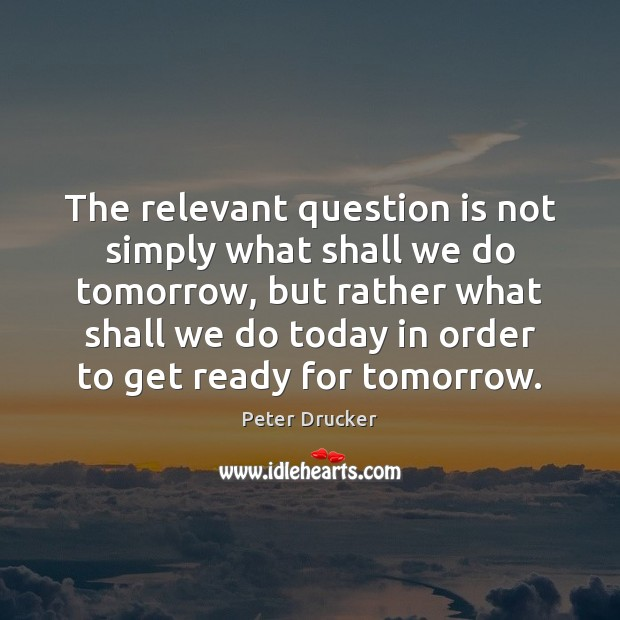 The relevant question is not simply what shall we do tomorrow, but Peter Drucker Picture Quote