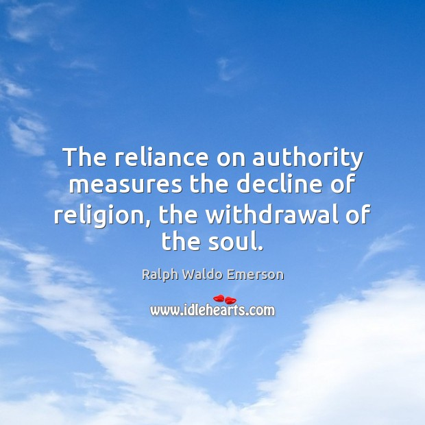 The reliance on authority measures the decline of religion, the withdrawal of the soul. Image
