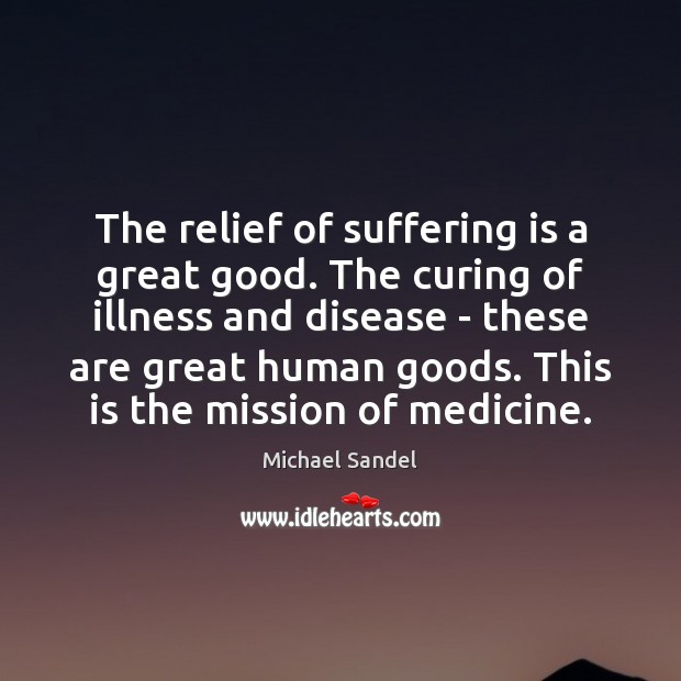 The relief of suffering is a great good. The curing of illness Michael Sandel Picture Quote