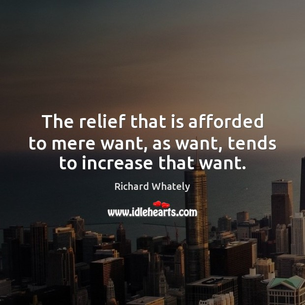 The relief that is afforded to mere want, as want, tends to increase that want. Image
