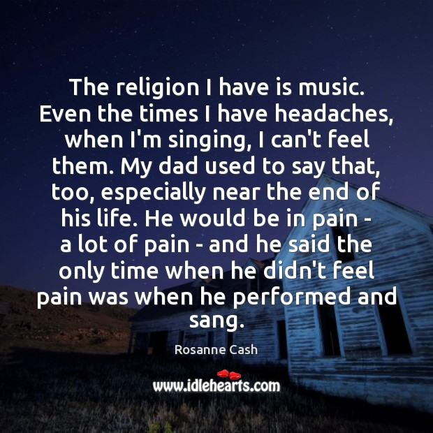 The religion I have is music. Even the times I have headaches, Rosanne Cash Picture Quote