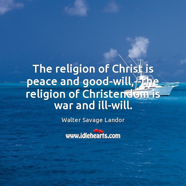 The religion of Christ is peace and good-will,–the religion of Christendom Walter Savage Landor Picture Quote