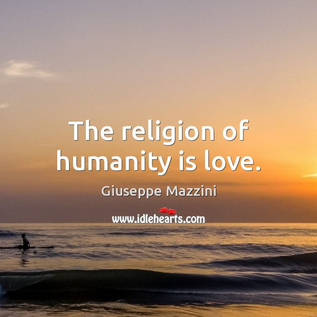 The religion of humanity is love. Giuseppe Mazzini Picture Quote