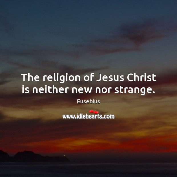 Image, The religion of Jesus Christ is neither new nor strange.