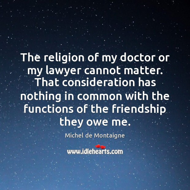 The religion of my doctor or my lawyer cannot matter. That consideration Image