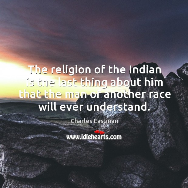 The religion of the indian is the last thing about him that the man of another race will ever understand. Image