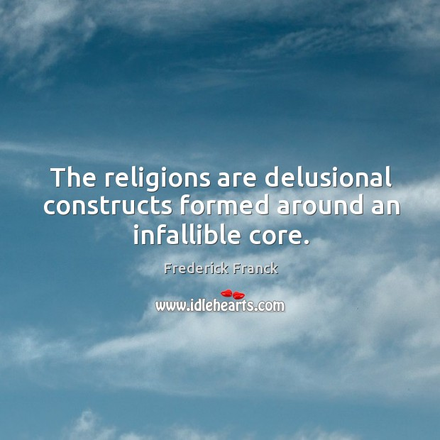 The religions are delusional constructs formed around an infallible core. Image