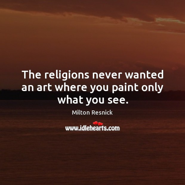 The religions never wanted an art where you paint only what you see. Image