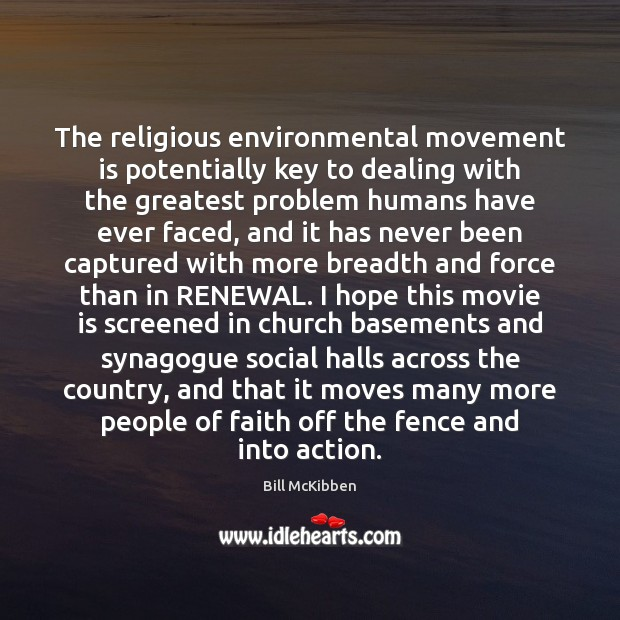 The religious environmental movement is potentially key to dealing with the greatest Bill McKibben Picture Quote