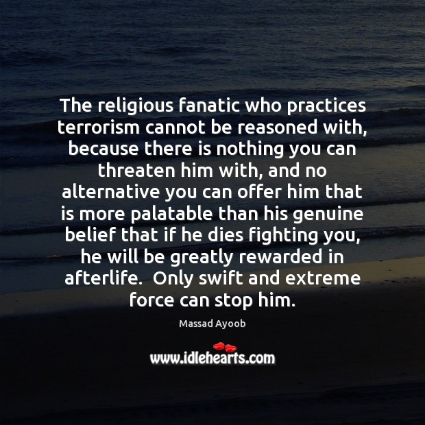 The religious fanatic who practices terrorism cannot be reasoned with, because there Image