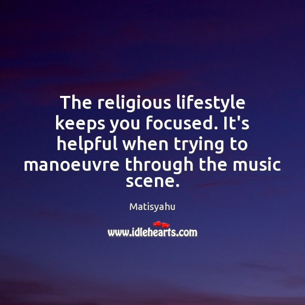 Image, The religious lifestyle keeps you focused. It's helpful when trying to manoeuvre