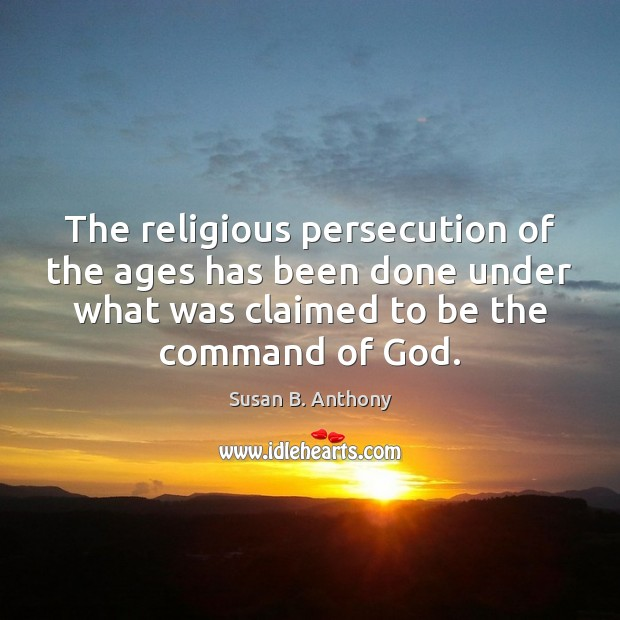 Image, The religious persecution of the ages has been done under what was