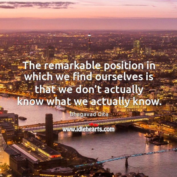 The remarkable position in which we find ourselves is that we don't actually know what we actually know. Bhagavad Gita Picture Quote