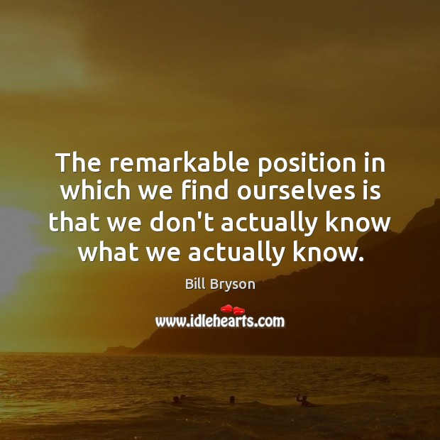 The remarkable position in which we find ourselves is that we don't Image