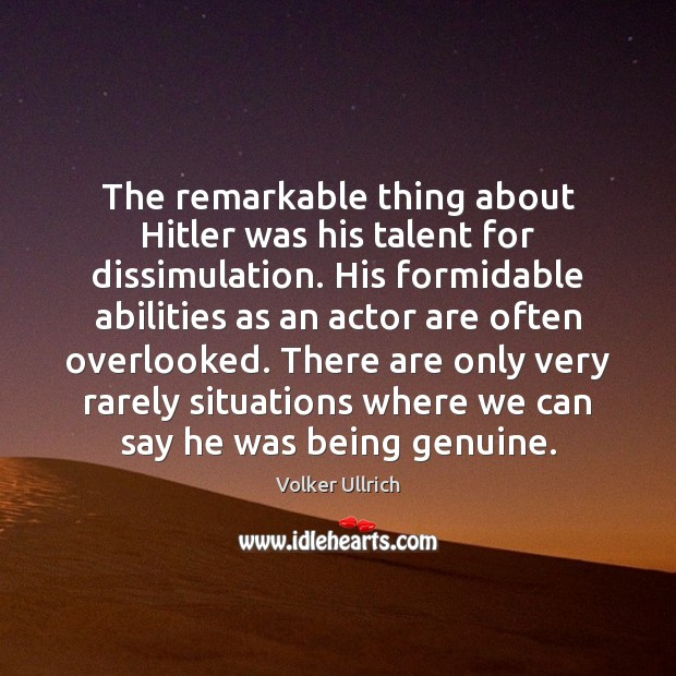The remarkable thing about Hitler was his talent for dissimulation. His formidable Image
