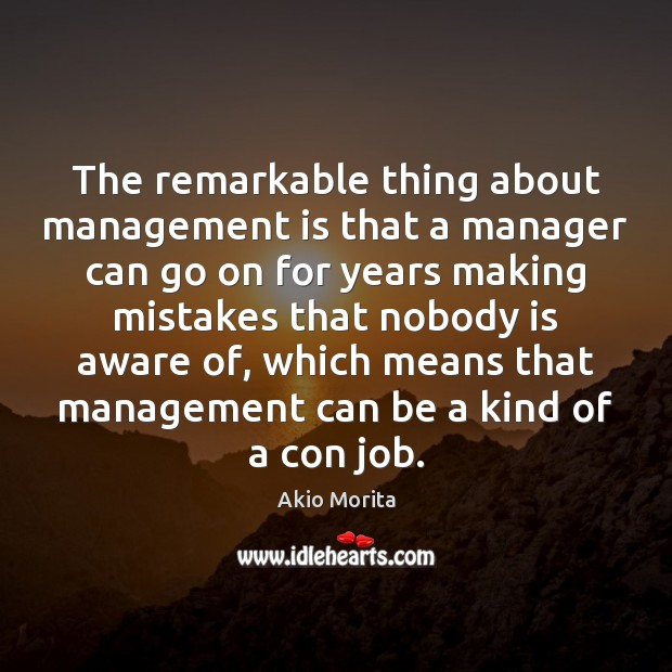The remarkable thing about management is that a manager can go on Management Quotes Image