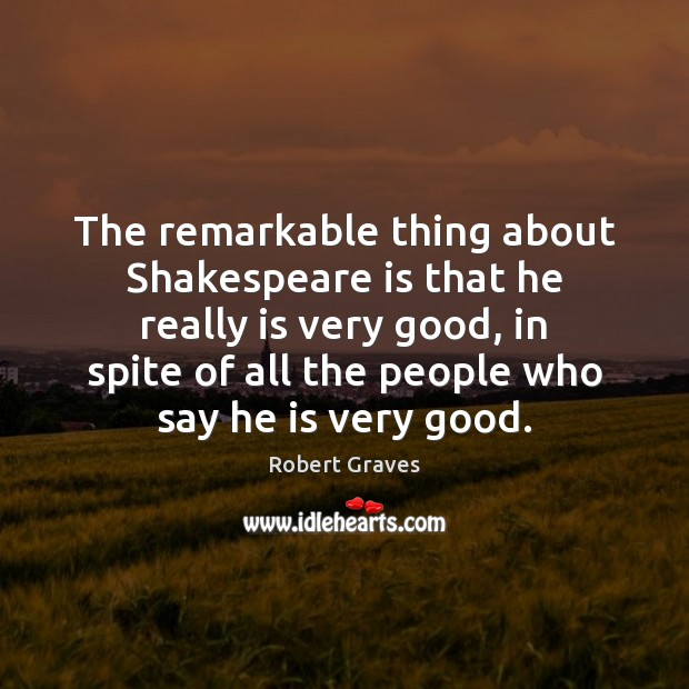 The remarkable thing about Shakespeare is that he really is very good, Robert Graves Picture Quote