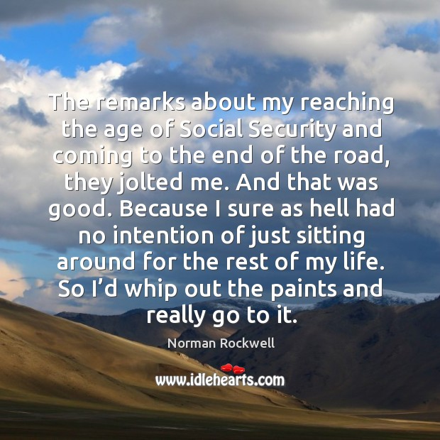 The remarks about my reaching the age of social security and coming to the end of the road Image