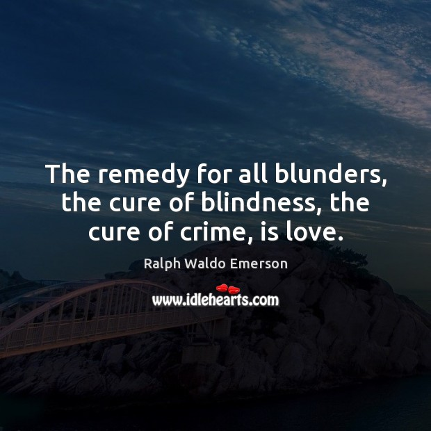 Image, The remedy for all blunders, the cure of blindness, the cure of crime, is love.