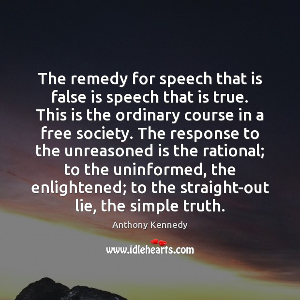 The remedy for speech that is false is speech that is true. Anthony Kennedy Picture Quote