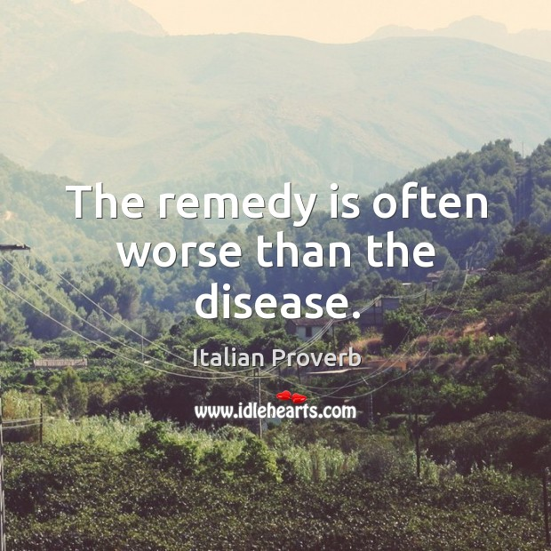 The remedy is often worse than the disease. Image