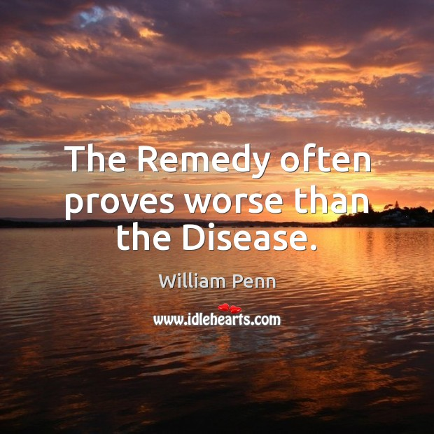 The Remedy often proves worse than the Disease. William Penn Picture Quote