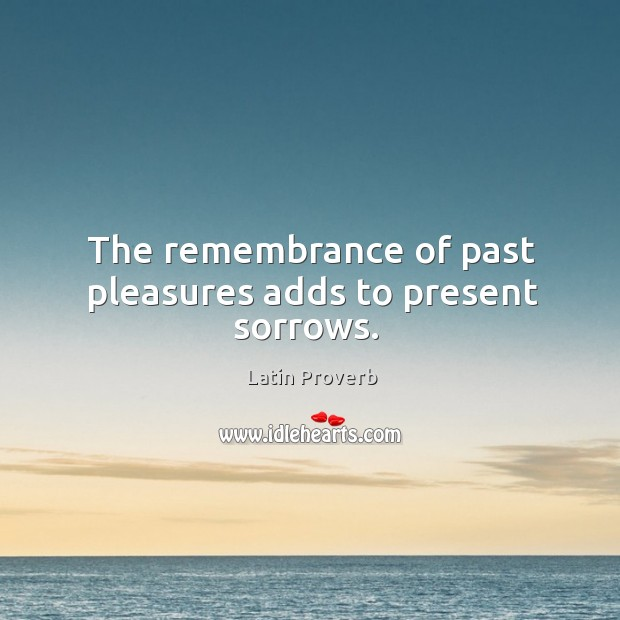 Image, The remembrance of past pleasures adds to present sorrows.