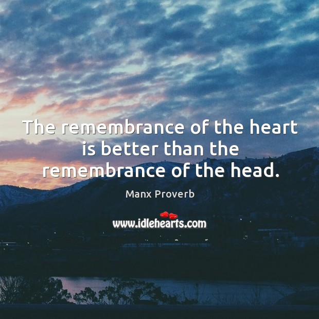 The remembrance of the heart is better than the remembrance of the head. Manx Proverbs Image