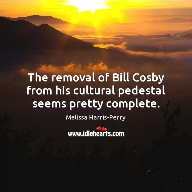 The removal of Bill Cosby from his cultural pedestal seems pretty complete. Image