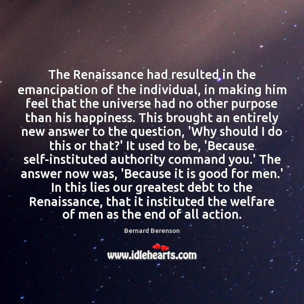 The Renaissance had resulted in the emancipation of the individual, in making Bernard Berenson Picture Quote