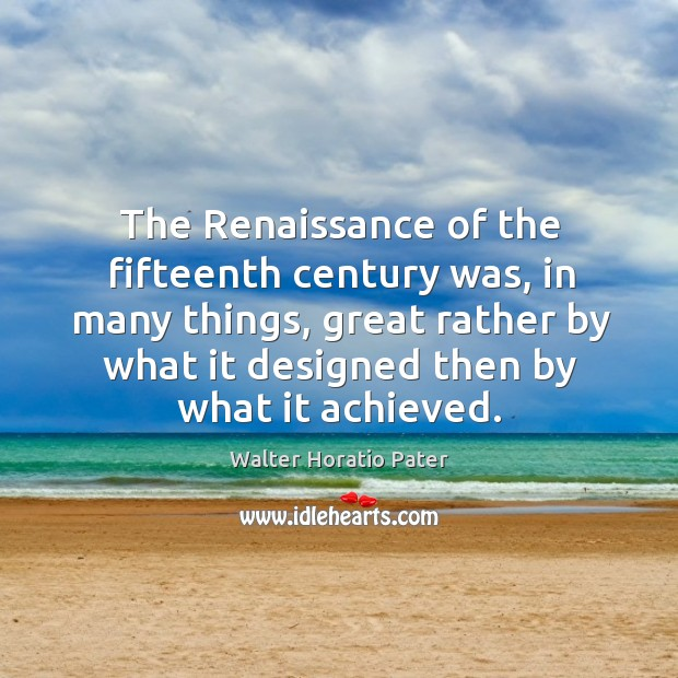 The renaissance of the fifteenth century was, in many things, great rather by what Walter Horatio Pater Picture Quote
