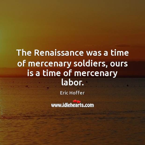The Renaissance was a time of mercenary soldiers, ours is a time of mercenary labor. Image